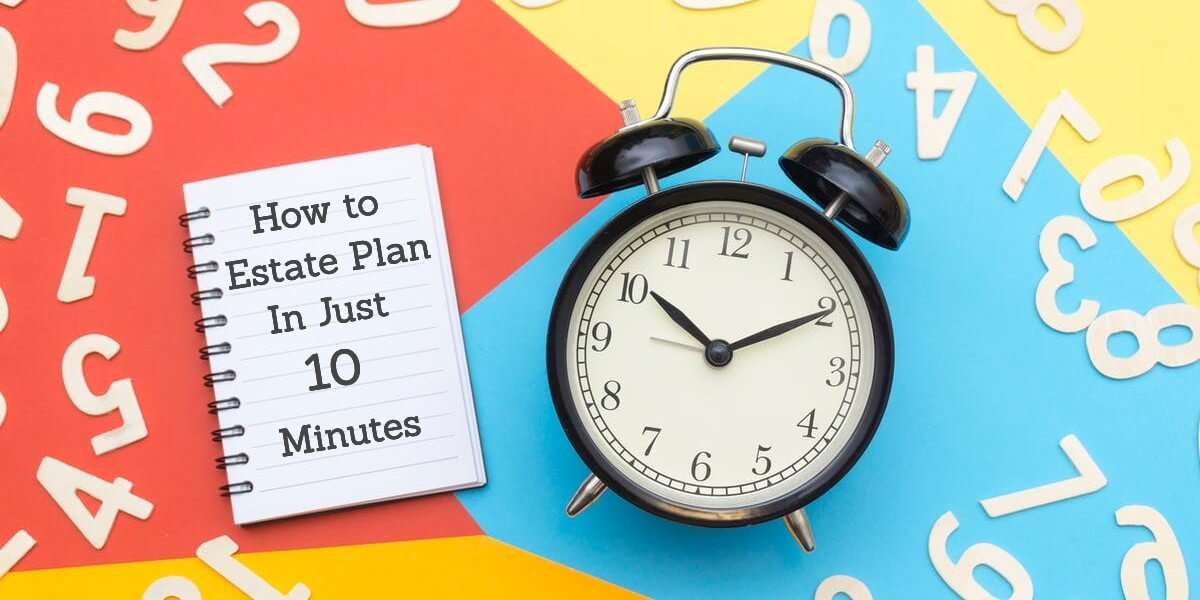How to Get Your Estate Planning Done in Just 10 Minutes